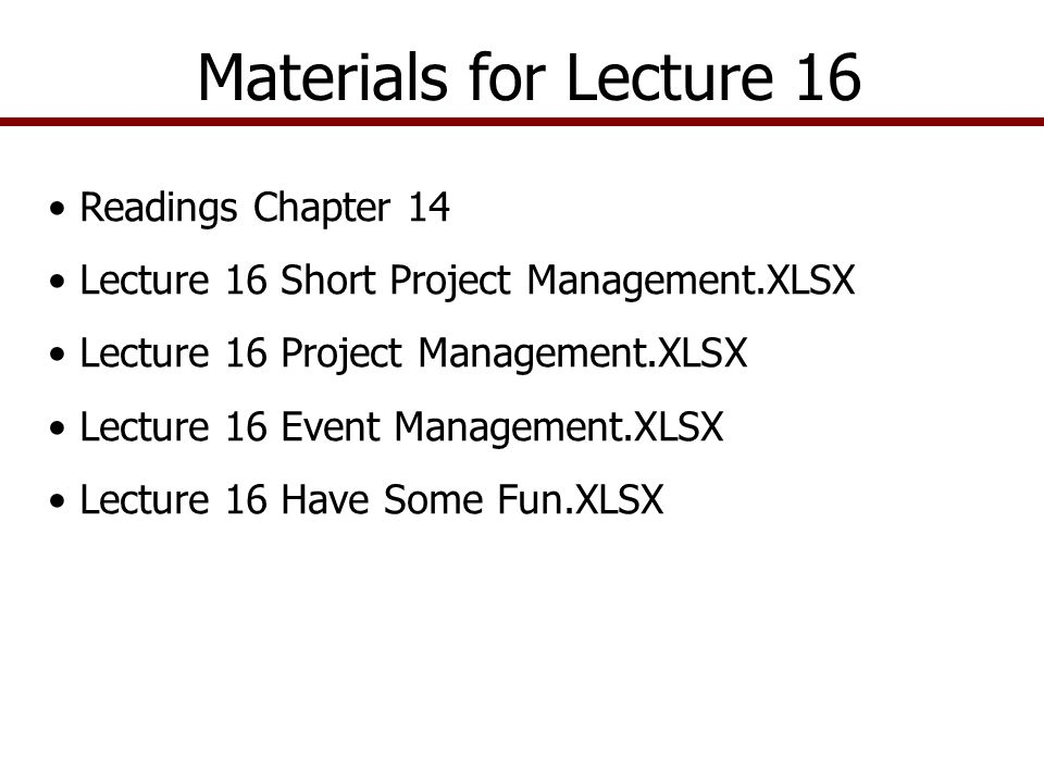 Materials for Lecture 16 Readings Chapter 14 Lecture 16 Short Project Management.XLSX Lecture 16 Project Management.XLSX Lecture 16 Event Management.XLSX Lecture 16 Have Some Fun.XLSX