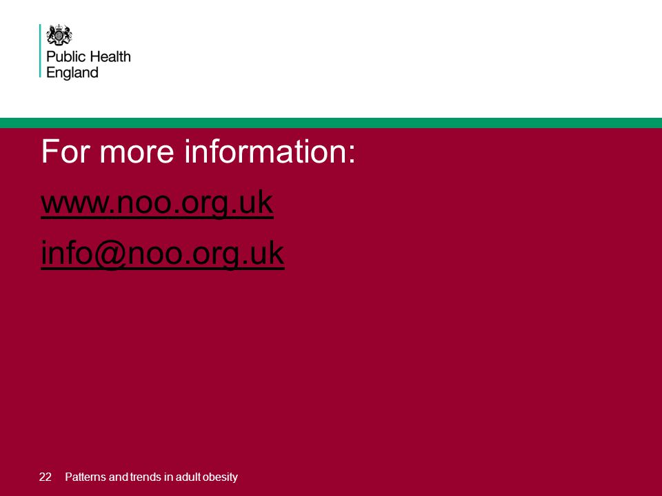 For more information: www.noo.org.uk info@noo.org.uk 22Patterns and trends in adult obesity