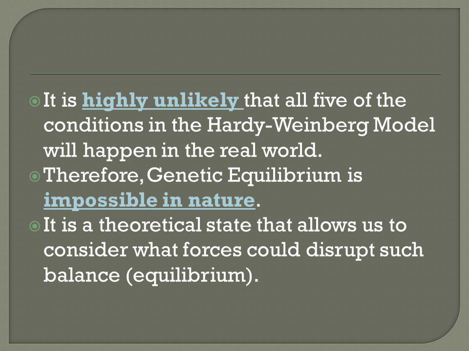  It is highly unlikely that all five of the conditions in the Hardy-Weinberg Model will happen in the real world.  Therefore, Genetic Equilibrium is