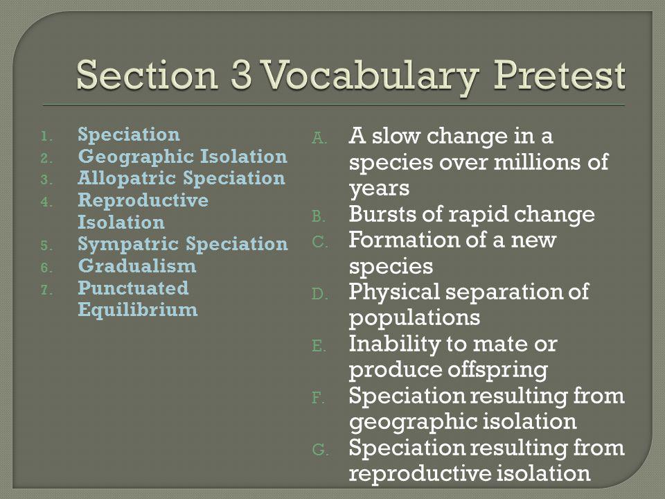 1. Speciation 2. Geographic Isolation 3. Allopatric Speciation 4. Reproductive Isolation 5. Sympatric Speciation 6. Gradualism 7. Punctuated Equilibri