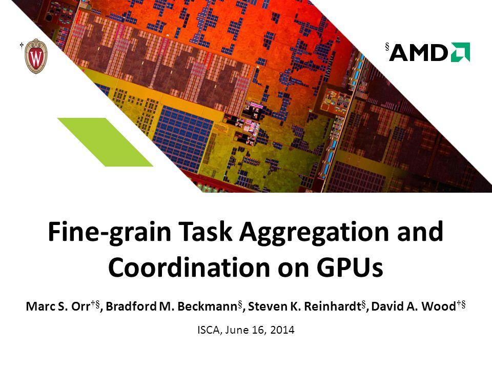 Fine-grain Task Aggregation and Coordination on GPUs Marc S. Orr †§, Bradford M. Beckmann §, Steven K. Reinhardt §, David A. Wood †§ ISCA, June 16, 20