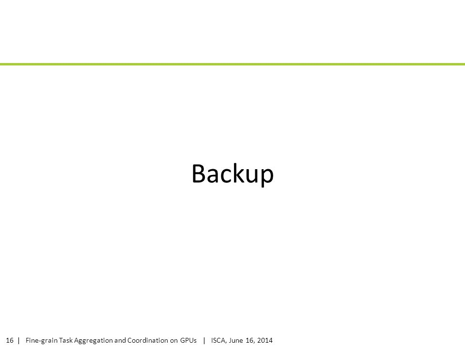 | Fine-grain Task Aggregation and Coordination on GPUs | ISCA, June 16, 201416 Backup