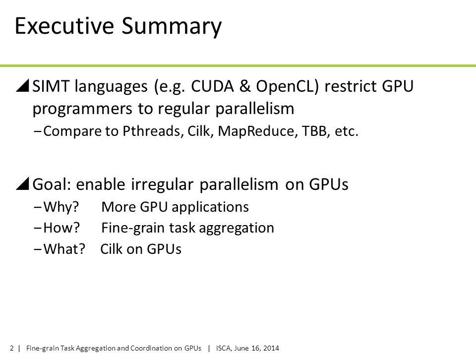 | Fine-grain Task Aggregation and Coordination on GPUs | ISCA, June 16, 20142 Executive Summary  SIMT languages (e.g. CUDA & OpenCL) restrict GPU pro