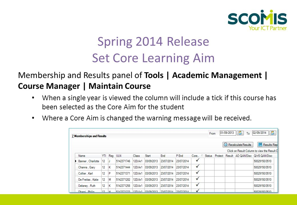 Spring 2014 Release Set Core Learning Aim Membership and Results panel of Tools | Academic Management | Course Manager | Maintain Course When a single year is viewed the column will include a tick if this course has been selected as the Core Aim for the student Where a Core Aim is changed the warning message will be received.
