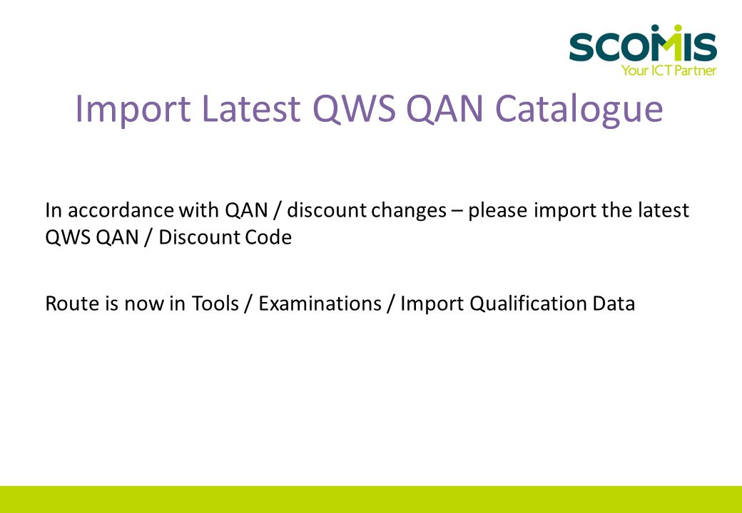 Import Latest QWS QAN Catalogue In accordance with QAN / discount changes – please import the latest QWS QAN / Discount Code Route is now in Tools / Examinations / Import Qualification Data
