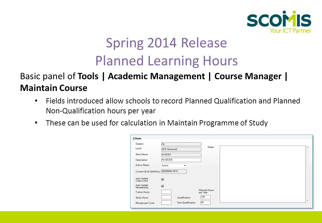 Spring 2014 Release Planned Learning Hours Basic panel of Tools | Academic Management | Course Manager | Maintain Course Fields introduced allow schools to record Planned Qualification and Planned Non-Qualification hours per year These can be used for calculation in Maintain Programme of Study