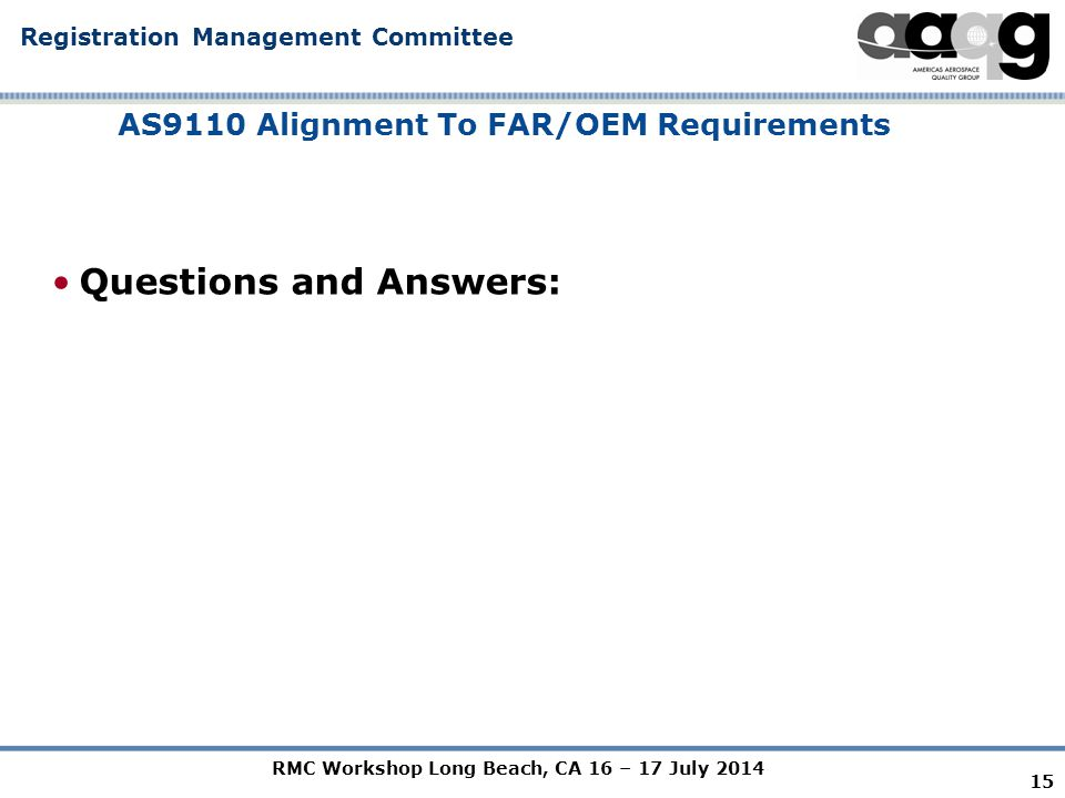 RMC Workshop Long Beach, CA 16 – 17 July 2014 Registration Management Committee AS9110 Alignment To FAR/OEM Requirements Questions and Answers: 15
