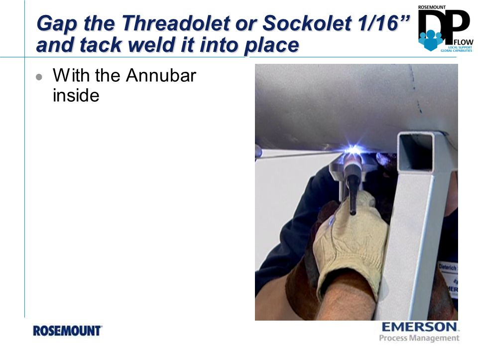 """Gap the Threadolet or Sockolet 1/16"""" and tack weld it into place With the Annubar inside"""