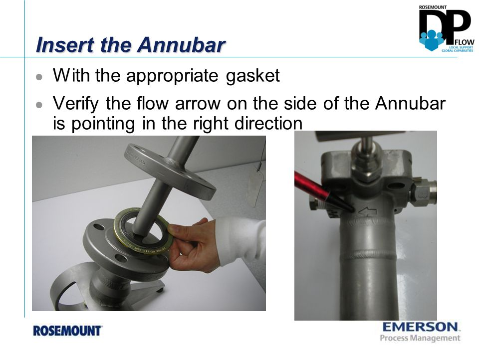 Insert the Annubar With the appropriate gasket Verify the flow arrow on the side of the Annubar is pointing in the right direction