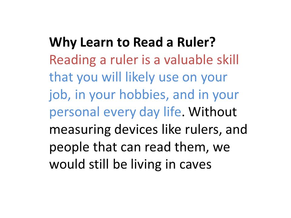 Why Learn to Read a Ruler? Reading a ruler is a valuable skill that you will likely use on your job, in your hobbies, and in your personal every day l