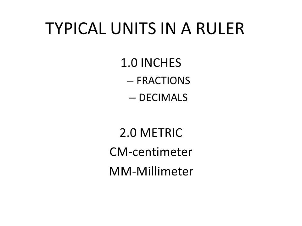 TYPICAL UNITS IN A RULER 1.0 INCHES – FRACTIONS – DECIMALS 2.0 METRIC CM-centimeter MM-Millimeter