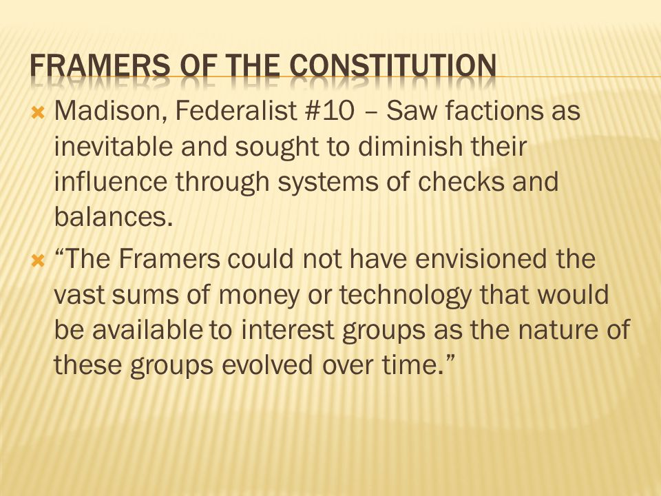 """ Madison, Federalist #10 – Saw factions as inevitable and sought to diminish their influence through systems of checks and balances.  """"The Framers c"""