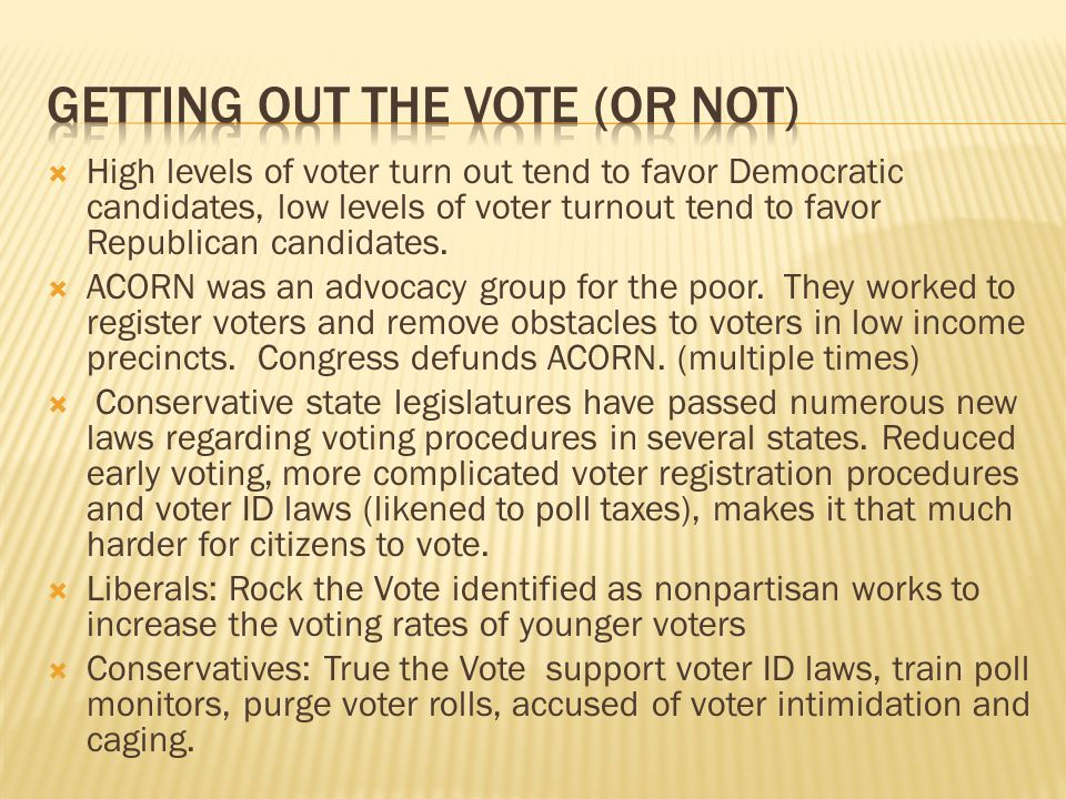  High levels of voter turn out tend to favor Democratic candidates, low levels of voter turnout tend to favor Republican candidates.  ACORN was an a