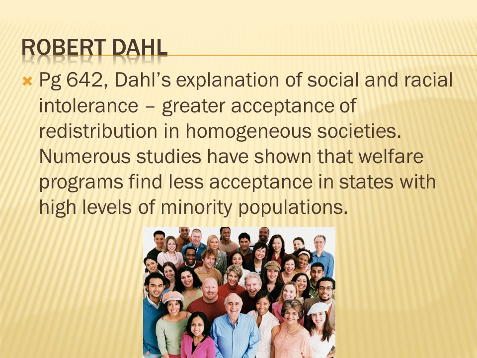  Pg 642, Dahl's explanation of social and racial intolerance – greater acceptance of redistribution in homogeneous societies. Numerous studies have s