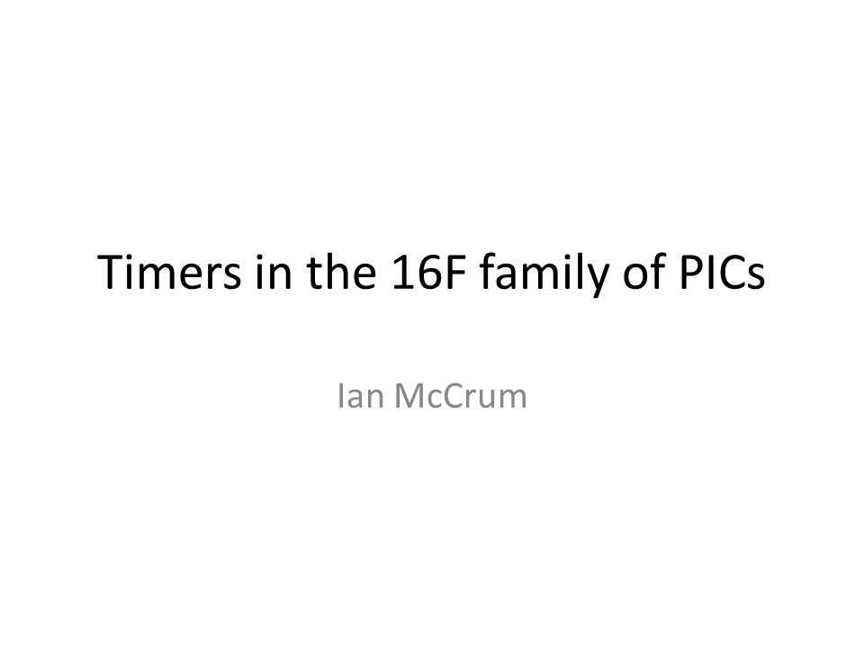 Timers in the 16F family of PICs Ian McCrum