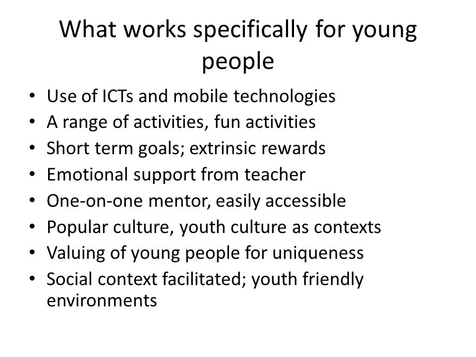 What works specifically for young people Use of ICTs and mobile technologies A range of activities, fun activities Short term goals; extrinsic rewards Emotional support from teacher One-on-one mentor, easily accessible Popular culture, youth culture as contexts Valuing of young people for uniqueness Social context facilitated; youth friendly environments