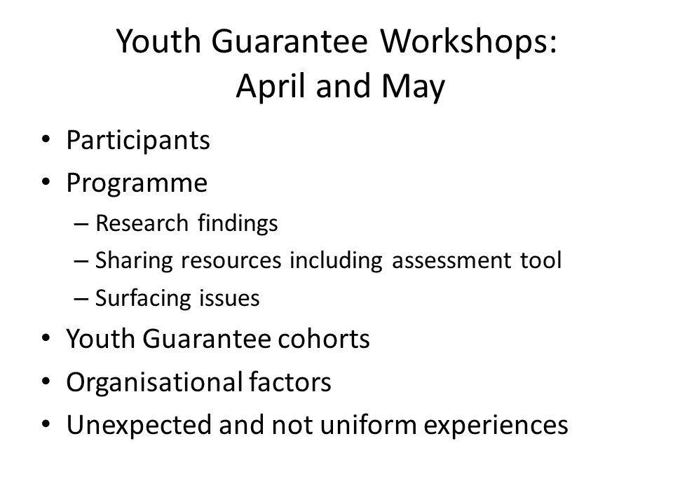 Youth Guarantee Workshops: April and May Participants Programme – Research findings – Sharing resources including assessment tool – Surfacing issues Youth Guarantee cohorts Organisational factors Unexpected and not uniform experiences