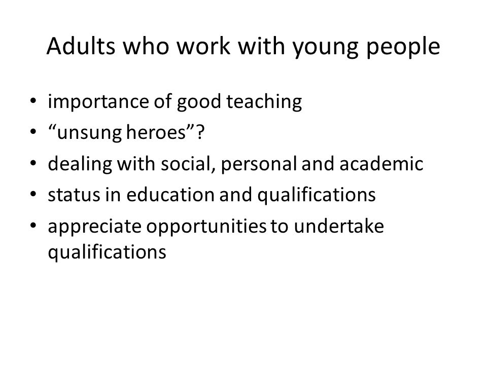 Adults who work with young people importance of good teaching unsung heroes .