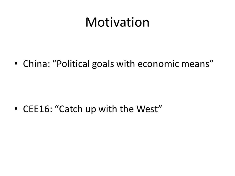 Motivation China: Political goals with economic means CEE16: Catch up with the West