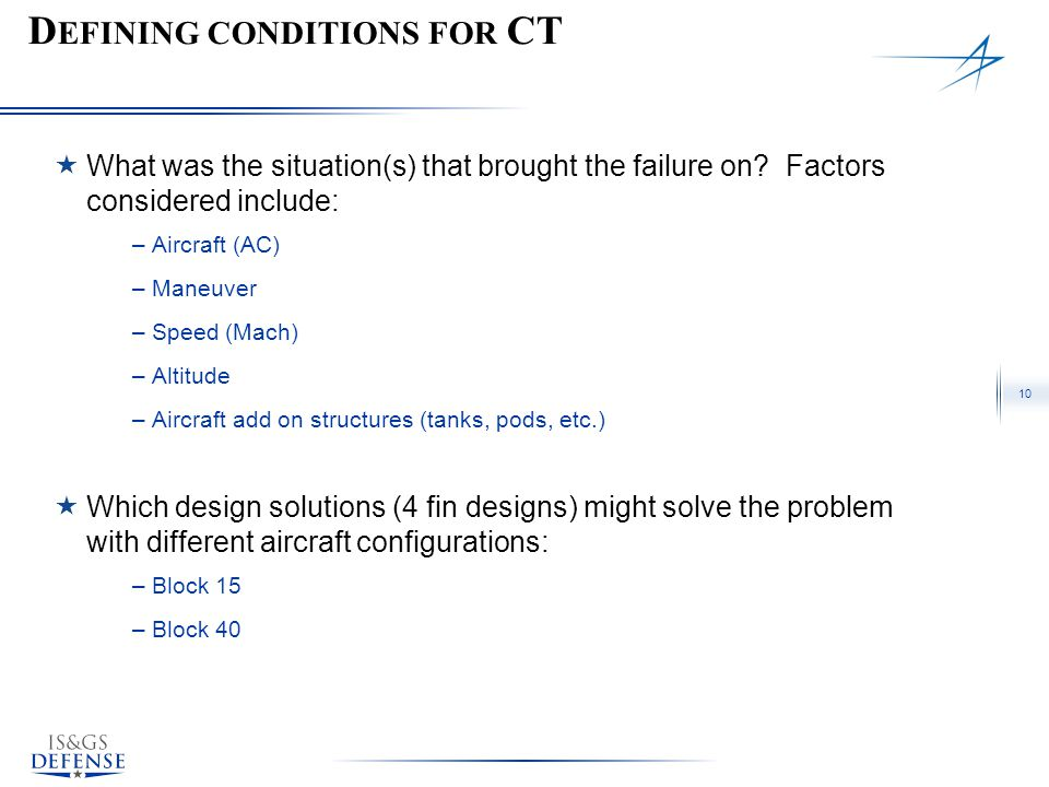 10 D EFINING CONDITIONS FOR CT  What was the situation(s) that brought the failure on? Factors considered include: –Aircraft (AC) –Maneuver –Speed (M