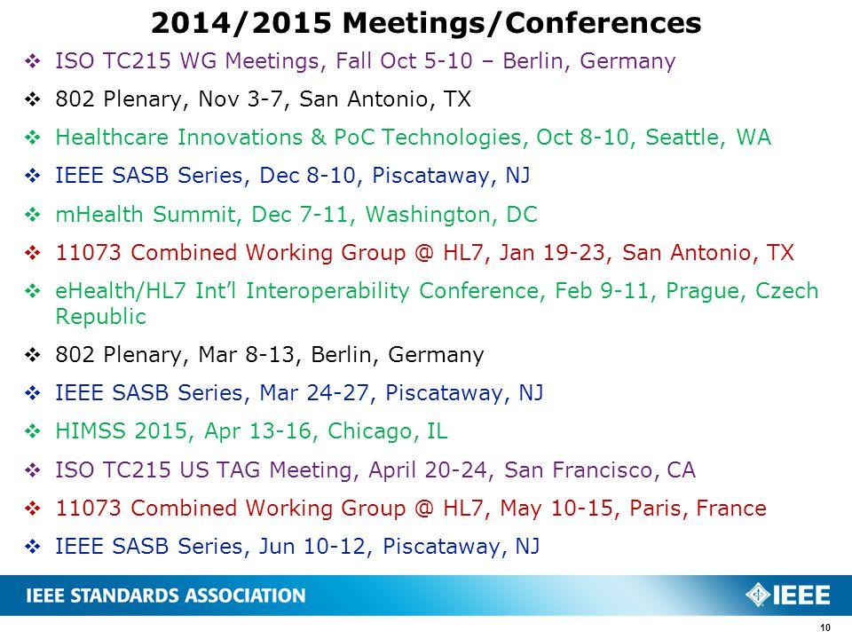 2014/2015 Meetings/Conferences  ISO TC215 WG Meetings, Fall Oct 5-10 – Berlin, Germany  802 Plenary, Nov 3-7, San Antonio, TX  Healthcare Innovations & PoC Technologies, Oct 8-10, Seattle, WA  IEEE SASB Series, Dec 8-10, Piscataway, NJ  mHealth Summit, Dec 7-11, Washington, DC  11073 Combined Working Group @ HL7, Jan 19-23, San Antonio, TX  eHealth/HL7 Int'l Interoperability Conference, Feb 9-11, Prague, Czech Republic  802 Plenary, Mar 8-13, Berlin, Germany  IEEE SASB Series, Mar 24-27, Piscataway, NJ  HIMSS 2015, Apr 13-16, Chicago, IL  ISO TC215 US TAG Meeting, April 20-24, San Francisco, CA  11073 Combined Working Group @ HL7, May 10-15, Paris, France  IEEE SASB Series, Jun 10-12, Piscataway, NJ 10