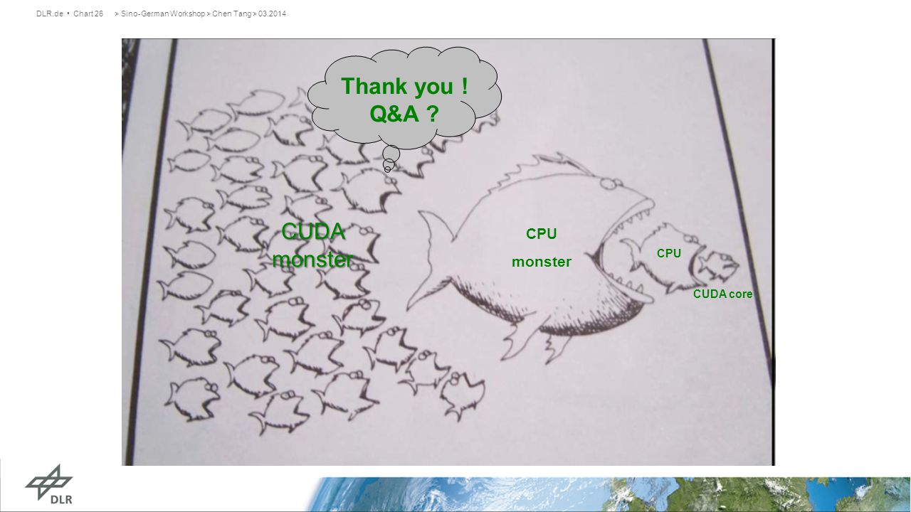 > Sino-German Workshop > Chen Tang > 03.2014DLR.de Chart 26 CUDA core CPU CPU monster CUDA monster Thank you .