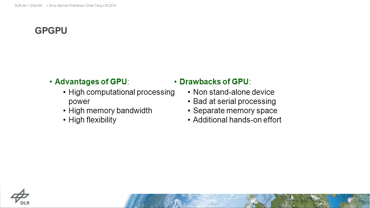 > Sino-German Workshop > Chen Tang > 03.2014DLR.de Chart 28 GPGPU Advantages of GPU: High computational processing power High memory bandwidth High flexibility Drawbacks of GPU: Non stand-alone device Bad at serial processing Separate memory space Additional hands-on effort