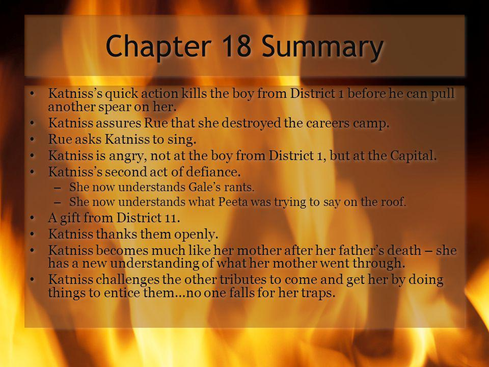 Chapter 18 Summary Katniss's quick action kills the boy from District 1 before he can pull another spear on her.