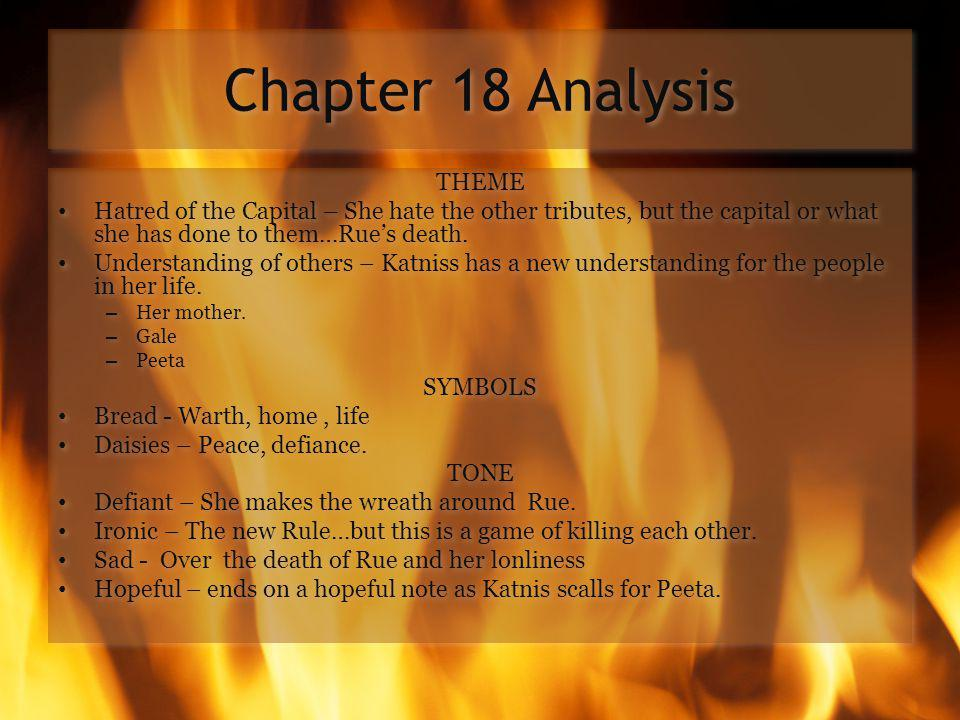 Chapter 18 Analysis THEME Hatred of the Capital – She hate the other tributes, but the capital or what she has done to them…Rue's death.