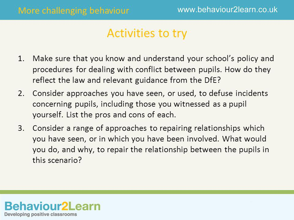 More challenging behaviour Activities to try 1.Make sure that you know and understand your school's policy and procedures for dealing with conflict between pupils.