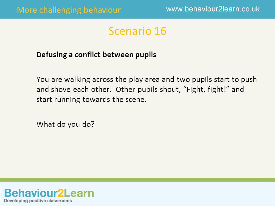 More challenging behaviour Scenario 16 Defusing a conflict between pupils You are walking across the play area and two pupils start to push and shove