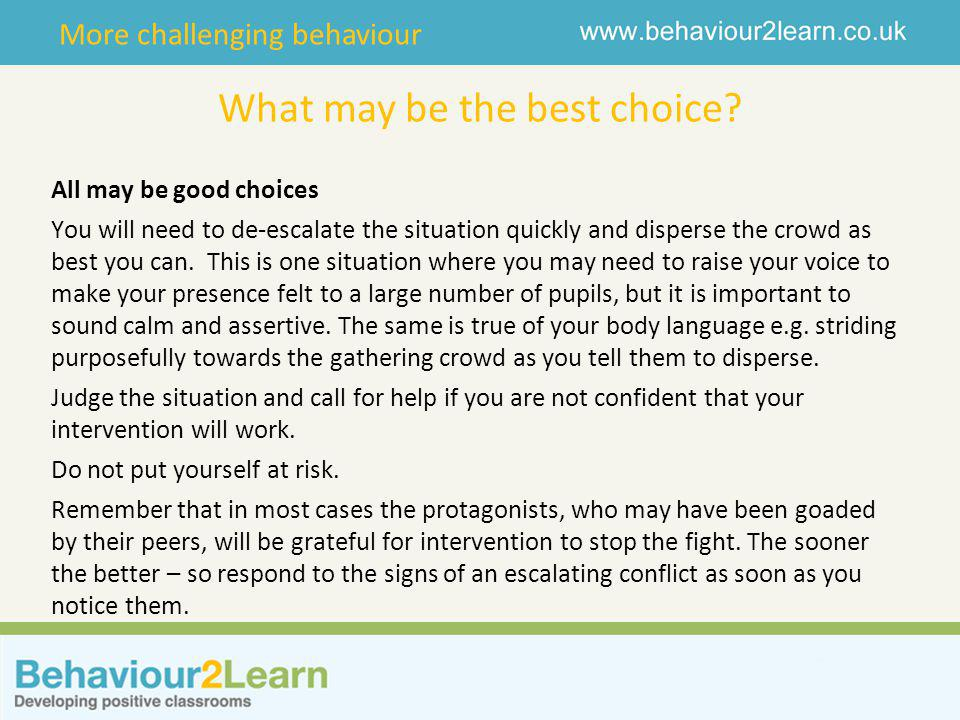 More challenging behaviour What may be the best choice? All may be good choices You will need to de-escalate the situation quickly and disperse the cr