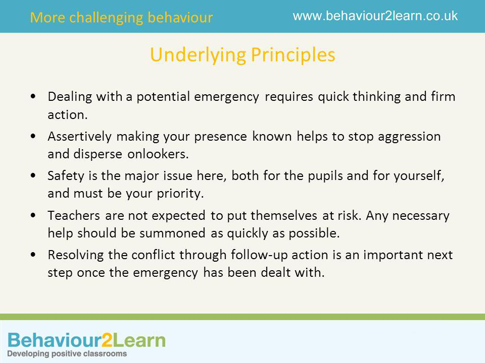 More challenging behaviour Underlying Principles Dealing with a potential emergency requires quick thinking and firm action.