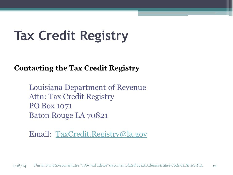 Tax Credit Registry Contacting the Tax Credit Registry Louisiana Department of Revenue Attn: Tax Credit Registry PO Box 1071 Baton Rouge LA 70821 Email: TaxCredit.Registry@la.govTaxCredit.Registry@la.gov This information constitutes informal advice as contemplated by LA Administrative Code 61:III.101.D.3.