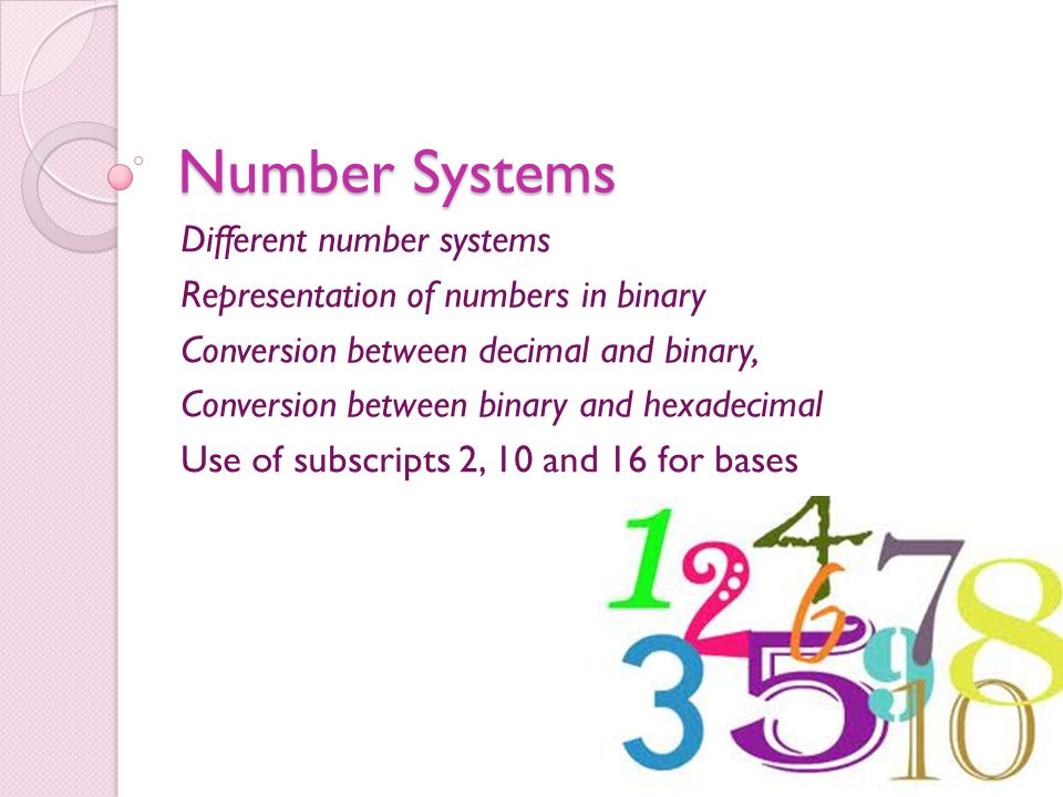 Number Systems Different number systems Representation of numbers in binary Conversion between decimal and binary, Conversion between binary and hexad