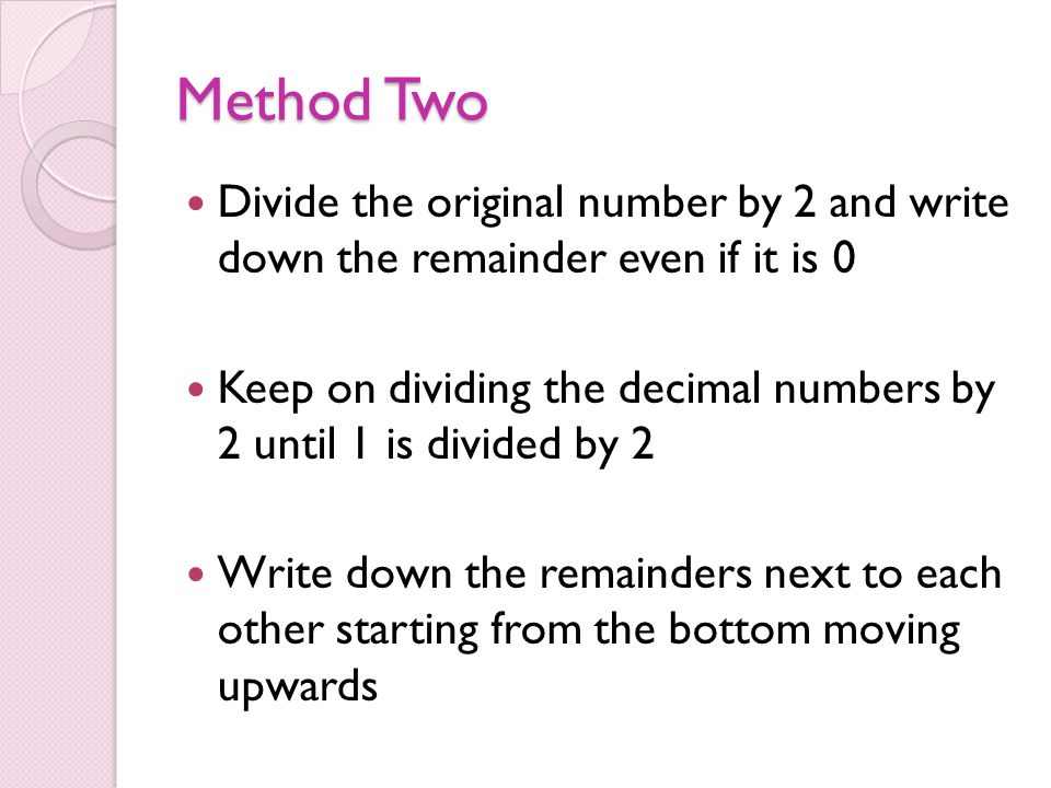 Method Two Divide the original number by 2 and write down the remainder even if it is 0 Keep on dividing the decimal numbers by 2 until 1 is divided b