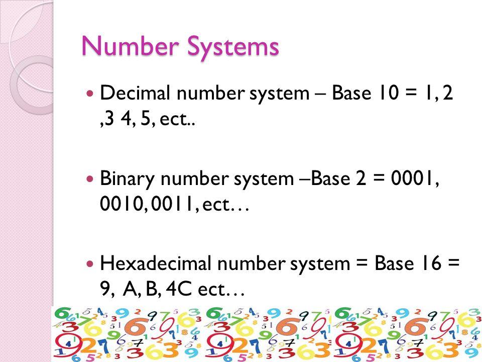 Number Systems Decimal number system – Base 10 = 1, 2,3 4, 5, ect.. Binary number system –Base 2 = 0001, 0010, 0011, ect… Hexadecimal number system =