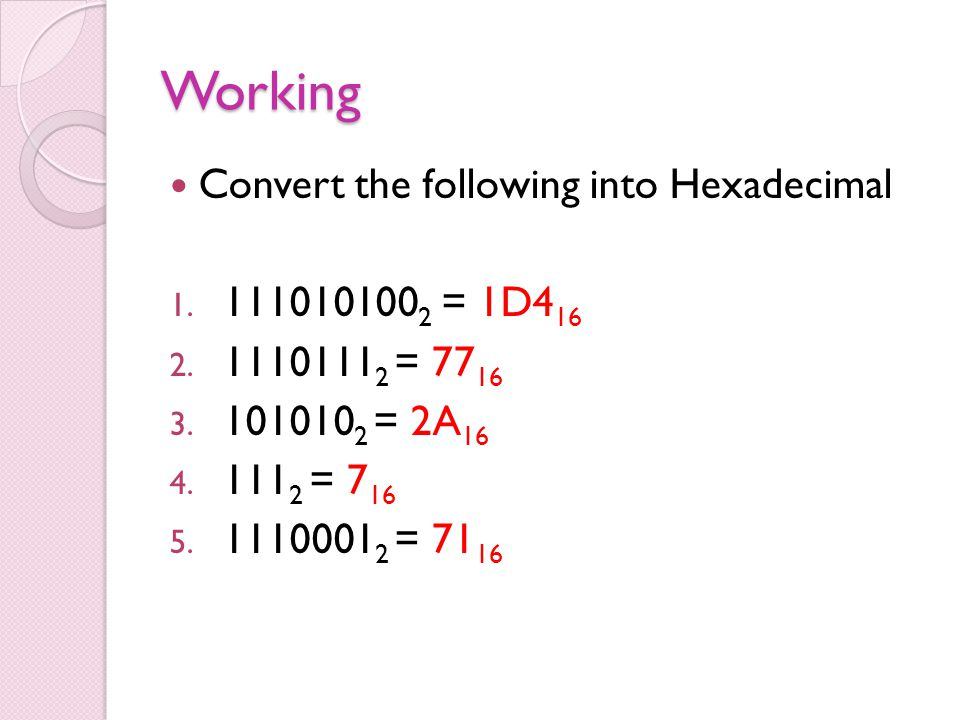 Working Convert the following into Hexadecimal 1. 111010100 2 = 1D4 16 2. 1110111 2 = 77 16 3. 101010 2 = 2A 16 4. 111 2 = 7 16 5. 1110001 2 = 71 16