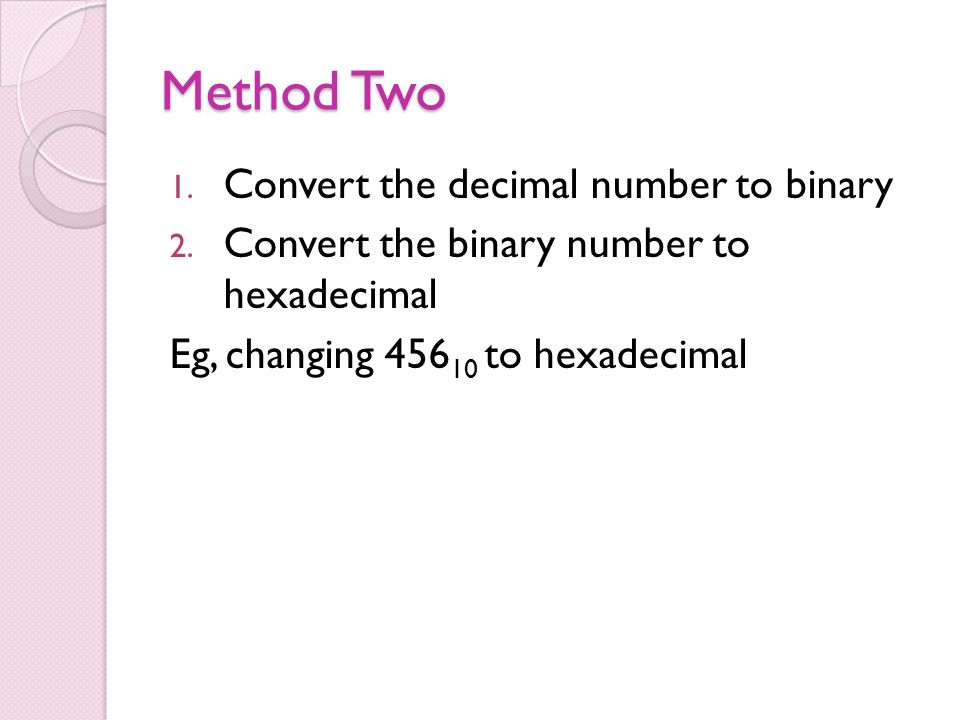 Method Two 1. Convert the decimal number to binary 2. Convert the binary number to hexadecimal Eg, changing 456 10 to hexadecimal