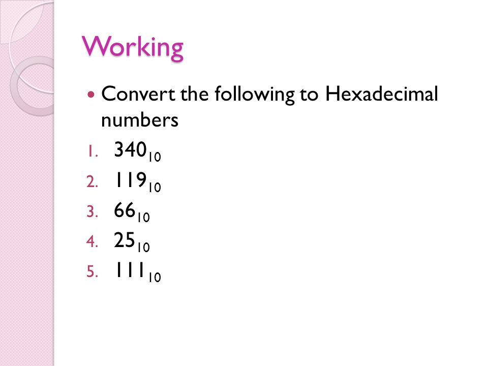 Working Convert the following to Hexadecimal numbers 1. 340 10 2. 119 10 3. 66 10 4. 25 10 5. 111 10
