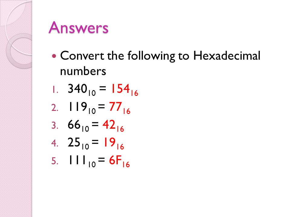 Answers Convert the following to Hexadecimal numbers 1. 340 10 = 154 16 2. 119 10 = 77 16 3. 66 10 = 42 16 4. 25 10 = 19 16 5. 111 10 = 6F 16