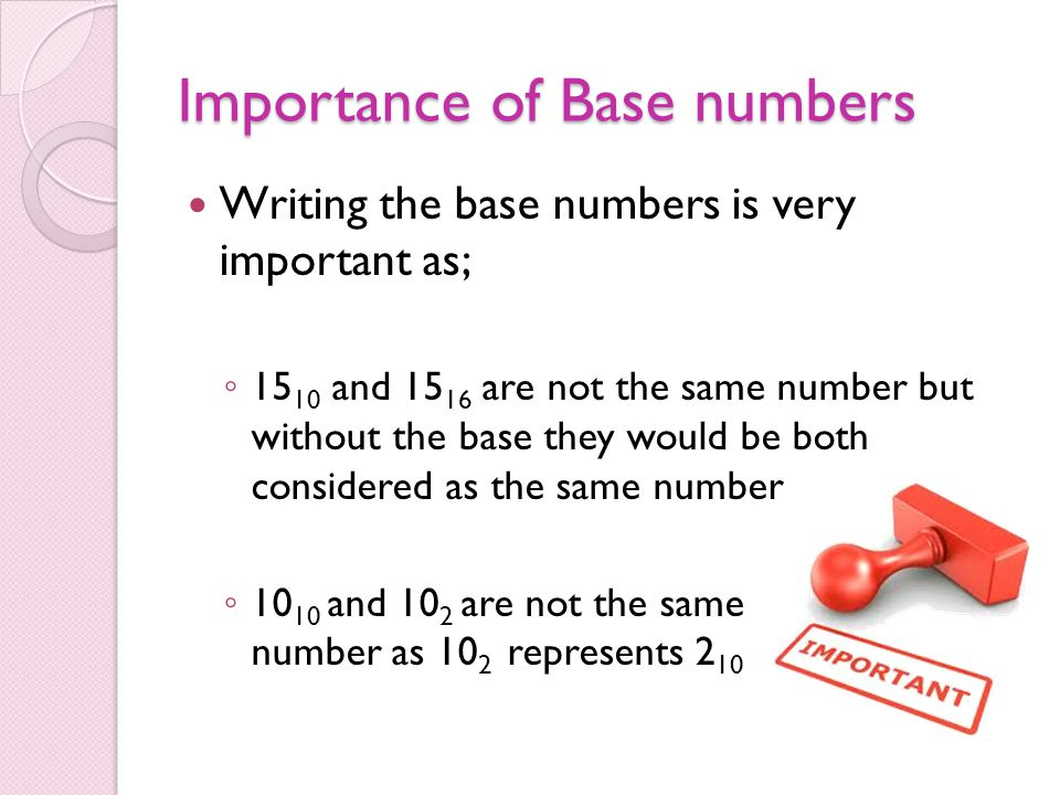 Importance of Base numbers Writing the base numbers is very important as; ◦ 15 10 and 15 16 are not the same number but without the base they would be both considered as the same number ◦ 10 10 and 10 2 are not the same number as 10 2 represents 2 10