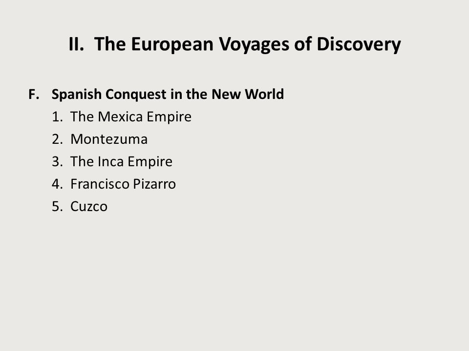 II. The European Voyages of Discovery F.Spanish Conquest in the New World 1. The Mexica Empire 2. Montezuma 3. The Inca Empire 4. Francisco Pizarro 5.