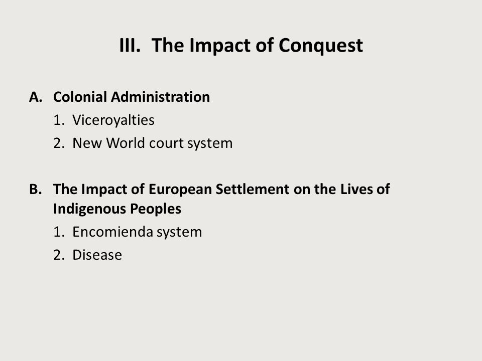 III. The Impact of Conquest A.Colonial Administration 1. Viceroyalties 2. New World court system B.The Impact of European Settlement on the Lives of I