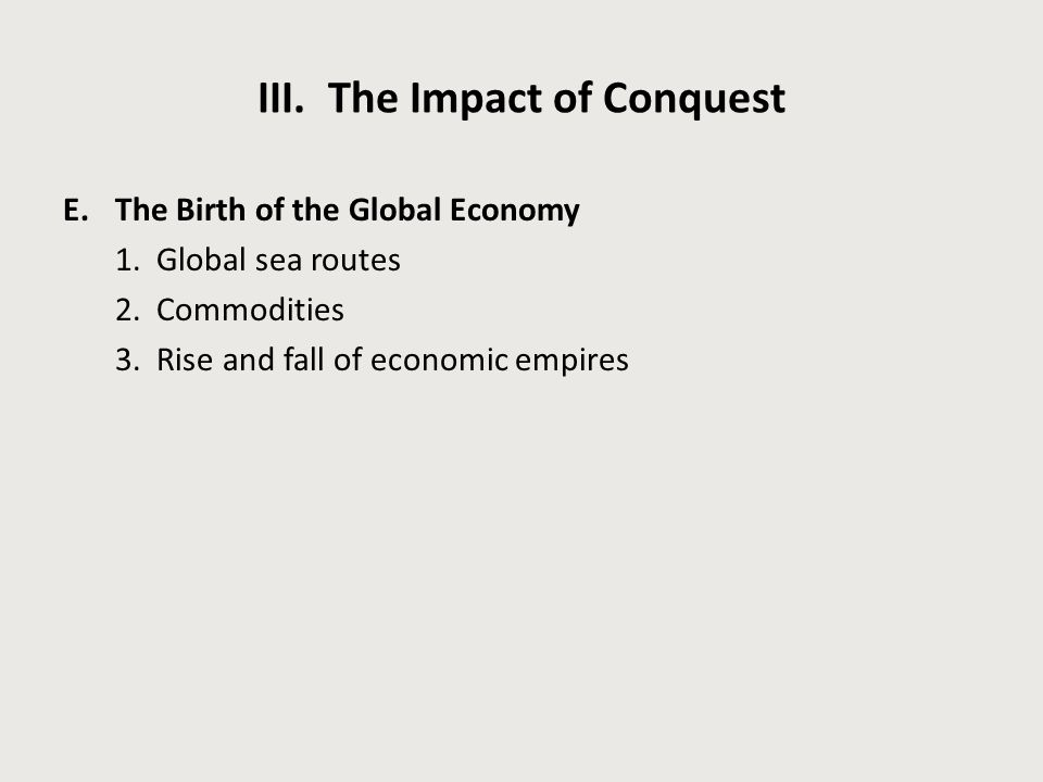 III. The Impact of Conquest E.The Birth of the Global Economy 1. Global sea routes 2. Commodities 3. Rise and fall of economic empires