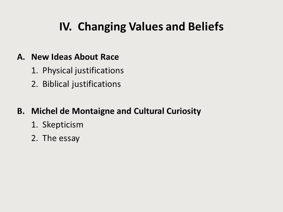 IV. Changing Values and Beliefs A.New Ideas About Race 1. Physical justifications 2. Biblical justifications B.Michel de Montaigne and Cultural Curios