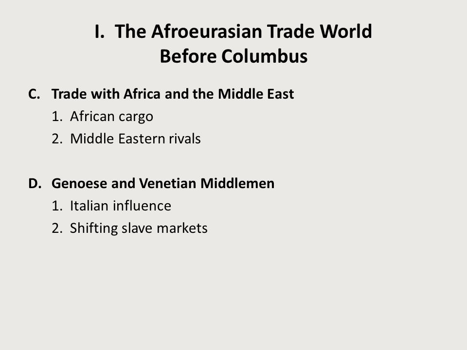 I. The Afroeurasian Trade World Before Columbus C.Trade with Africa and the Middle East 1. African cargo 2. Middle Eastern rivals D.Genoese and Veneti