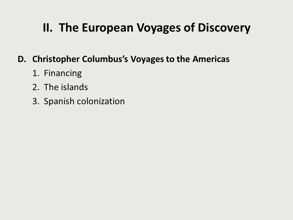 II. The European Voyages of Discovery D.Christopher Columbus's Voyages to the Americas 1. Financing 2. The islands 3. Spanish colonization