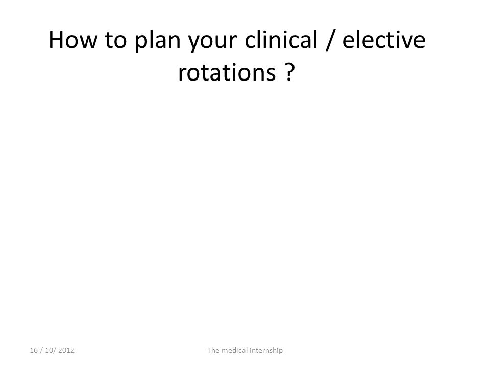 How to plan your clinical / elective rotations ? 16 / 10/ 2012The medical internship
