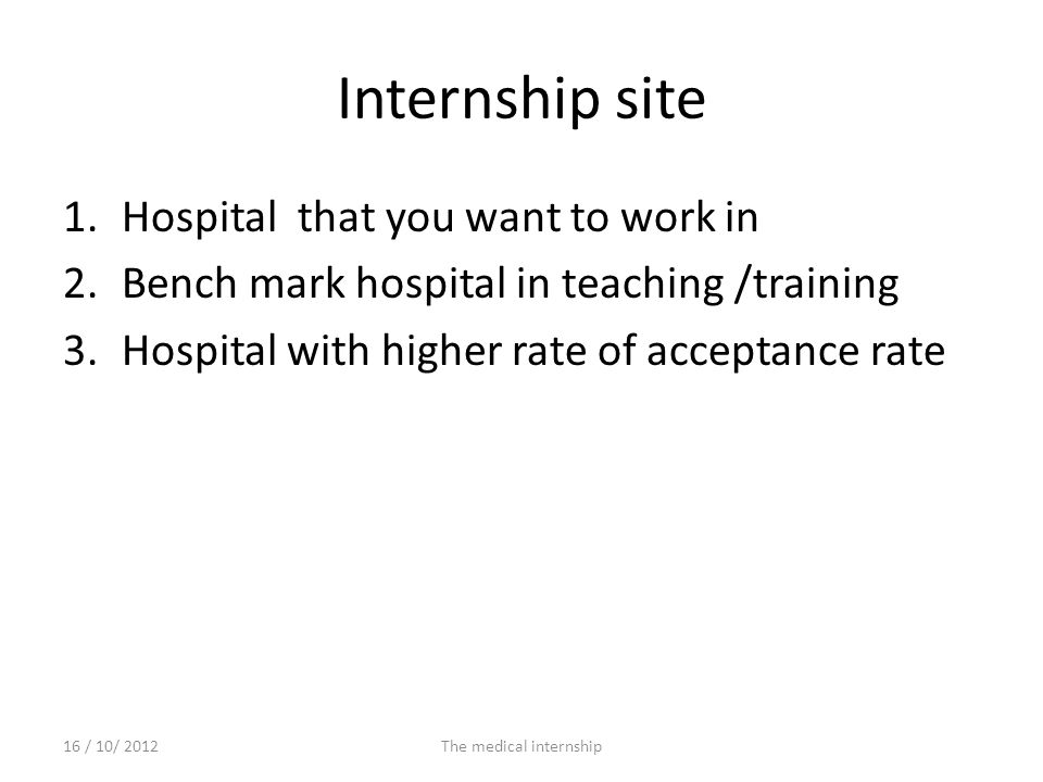 Internship site 1.Hospital that you want to work in 2.Bench mark hospital in teaching /training 3.Hospital with higher rate of acceptance rate 16 / 10